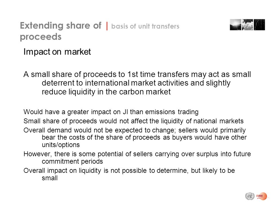 Extending share of | basis of unit transfers proceeds Impact on market A small share of proceeds to 1st time transfers may act as small deterrent to international market activities and slightly reduce liquidity in the carbon market Would have a greater impact on JI than emissions trading Small share of proceeds would not affect the liquidity of national markets Overall demand would not be expected to change; sellers would primarily bear the costs of the share of proceeds as buyers would have other units/options However, there is some potential of sellers carrying over surplus into future commitment periods Overall impact on liquidity is not possible to determine, but likely to be small