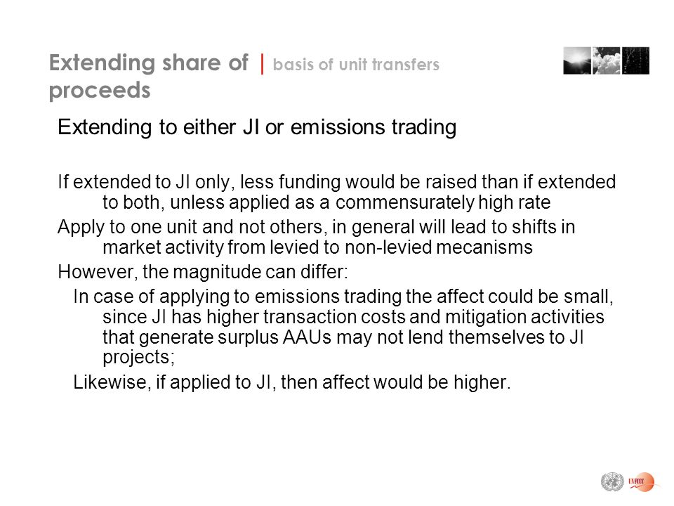 Extending share of | basis of unit transfers proceeds Extending to either JI or emissions trading If extended to JI only, less funding would be raised than if extended to both, unless applied as a commensurately high rate Apply to one unit and not others, in general will lead to shifts in market activity from levied to non-levied mecanisms However, the magnitude can differ: In case of applying to emissions trading the affect could be small, since JI has higher transaction costs and mitigation activities that generate surplus AAUs may not lend themselves to JI projects; Likewise, if applied to JI, then affect would be higher.