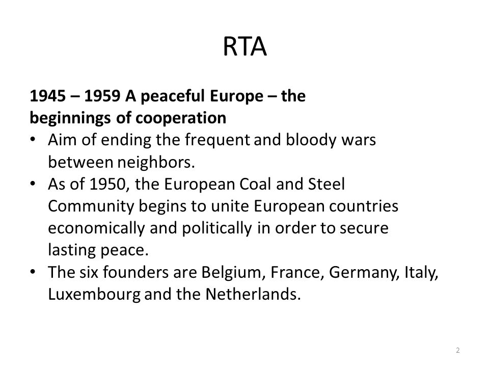 RTA 1945 – 1959 A peaceful Europe – the beginnings of cooperation Aim of ending the frequent and bloody wars between neighbors.