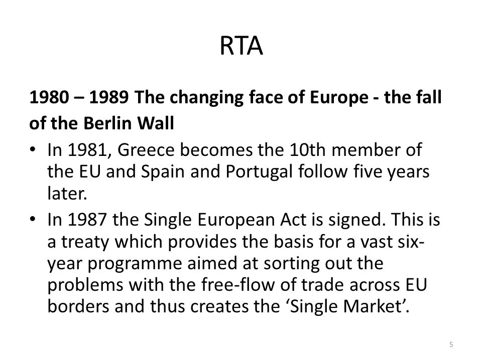 RTA 1980 – 1989 The changing face of Europe - the fall of the Berlin Wall In 1981, Greece becomes the 10th member of the EU and Spain and Portugal follow five years later.