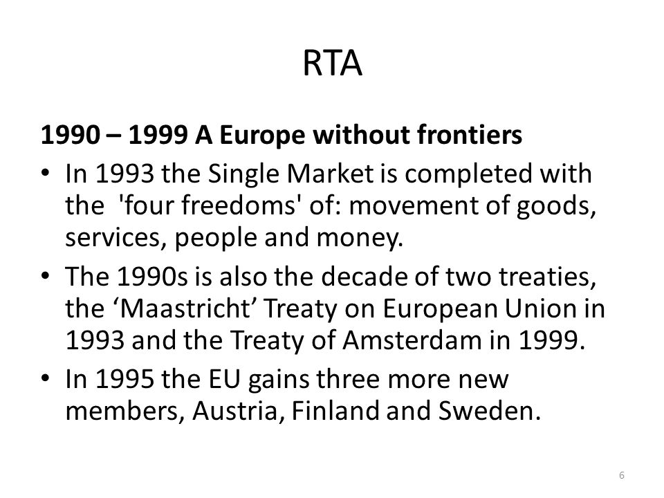RTA 1990 – 1999 A Europe without frontiers In 1993 the Single Market is completed with the four freedoms of: movement of goods, services, people and money.