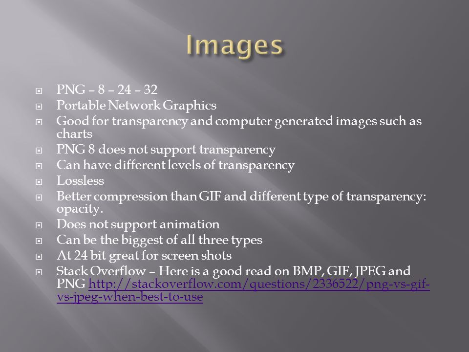  PNG – 8 – 24 – 32  Portable Network Graphics  Good for transparency and computer generated images such as charts  PNG 8 does not support transparency  Can have different levels of transparency  Lossless  Better compression than GIF and different type of transparency: opacity.