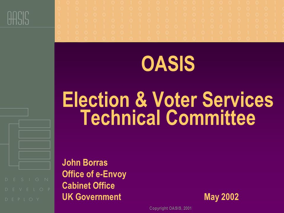 Copyright OASIS, 2001 OASIS Election & Voter Services Technical Committee John Borras Office of e-Envoy Cabinet Office UK Government May 2002