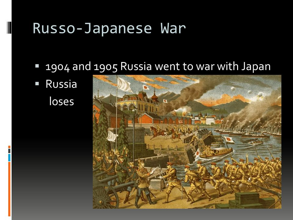 Russo-Japanese War  1904 and 1905 Russia went to war with Japan  Russia loses