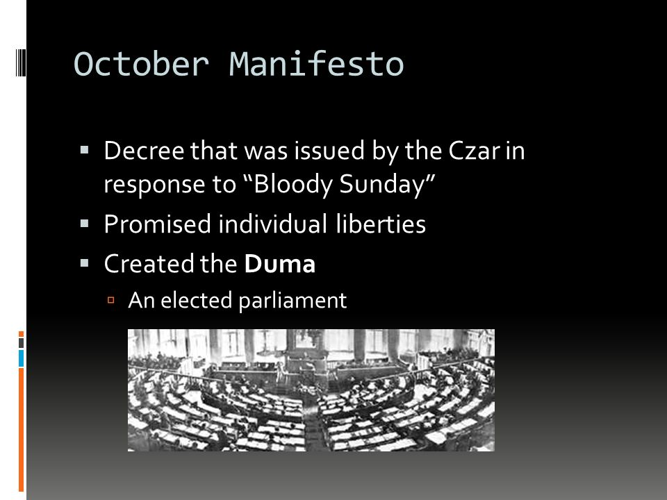 October Manifesto  Decree that was issued by the Czar in response to Bloody Sunday  Promised individual liberties  Created the Duma  An elected parliament