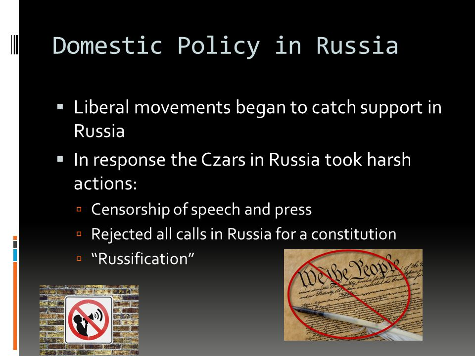 Domestic Policy in Russia  Liberal movements began to catch support in Russia  In response the Czars in Russia took harsh actions:  Censorship of speech and press  Rejected all calls in Russia for a constitution  Russification