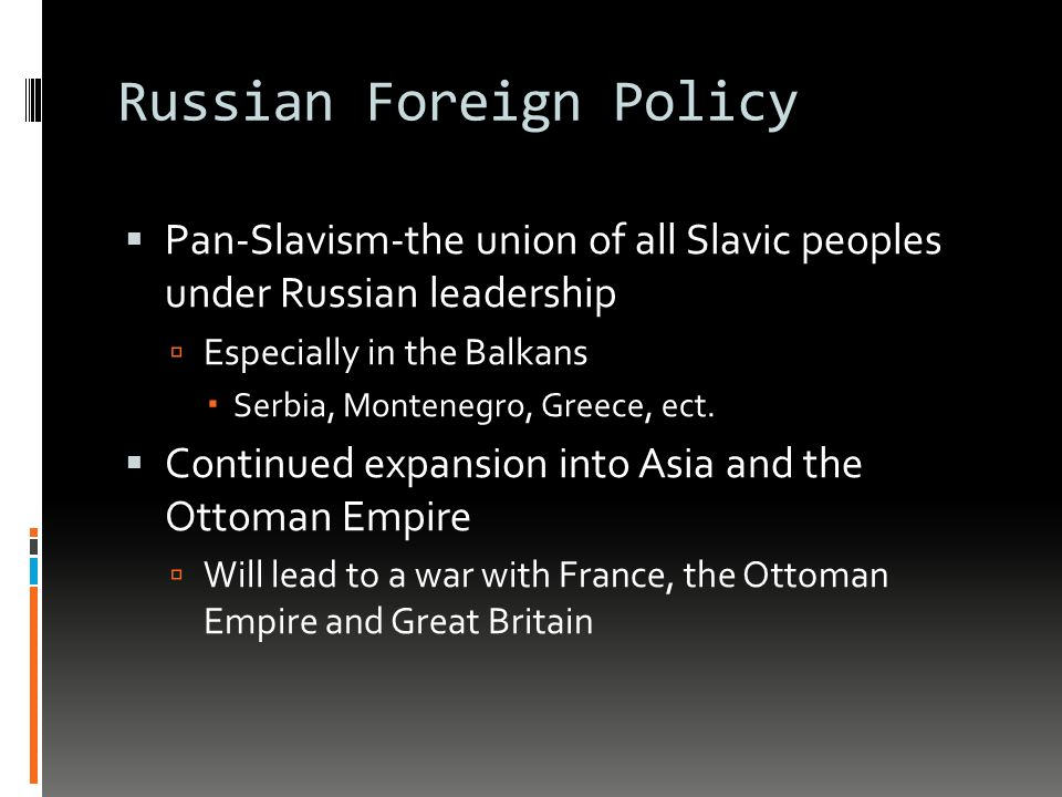 Russian Foreign Policy  Pan-Slavism-the union of all Slavic peoples under Russian leadership  Especially in the Balkans  Serbia, Montenegro, Greece, ect.