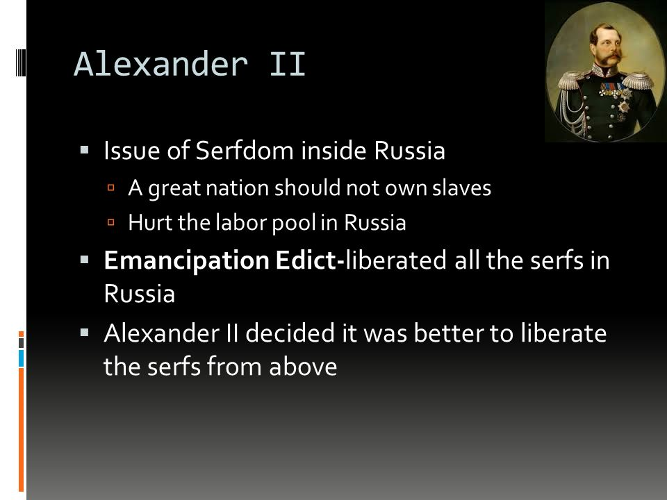 Alexander II  Issue of Serfdom inside Russia  A great nation should not own slaves  Hurt the labor pool in Russia  Emancipation Edict-liberated all the serfs in Russia  Alexander II decided it was better to liberate the serfs from above