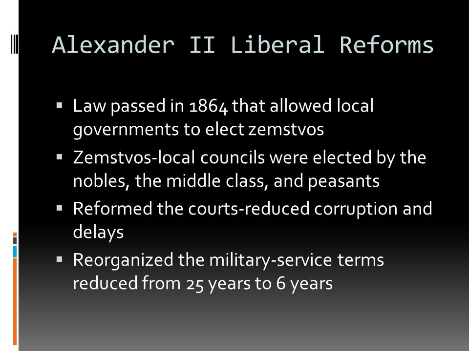 Alexander II Liberal Reforms  Law passed in 1864 that allowed local governments to elect zemstvos  Zemstvos-local councils were elected by the nobles, the middle class, and peasants  Reformed the courts-reduced corruption and delays  Reorganized the military-service terms reduced from 25 years to 6 years