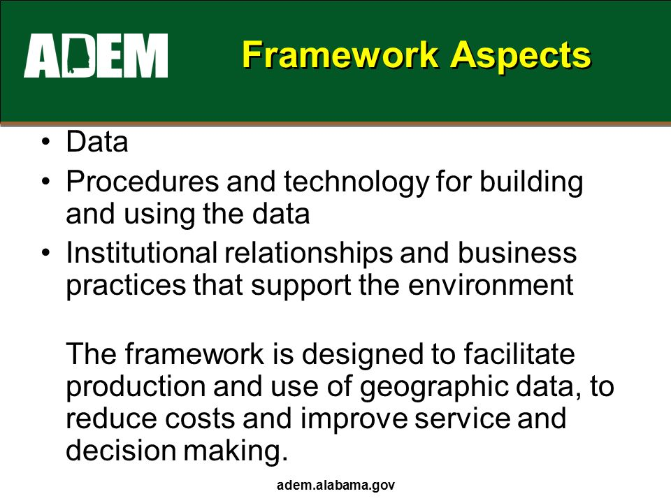 adem.alabama.gov Framework Aspects Data Procedures and technology for building and using the data Institutional relationships and business practices that support the environment The framework is designed to facilitate production and use of geographic data, to reduce costs and improve service and decision making.
