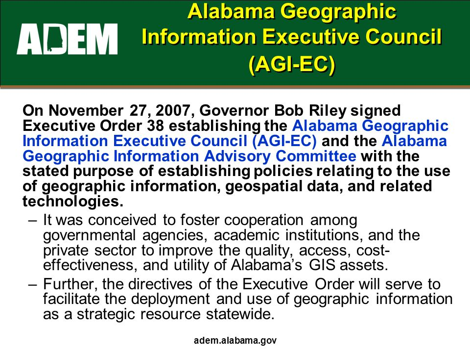 adem.alabama.gov Alabama Geographic Information Executive Council (AGI-EC) On November 27, 2007, Governor Bob Riley signed Executive Order 38 establishing the Alabama Geographic Information Executive Council (AGI-EC) and the Alabama Geographic Information Advisory Committee with the stated purpose of establishing policies relating to the use of geographic information, geospatial data, and related technologies.