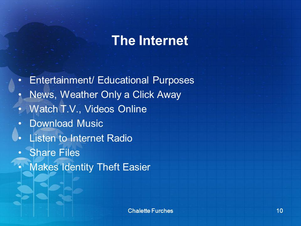 The Internet Entertainment/ Educational Purposes News, Weather Only a Click Away Watch T.V., Videos Online Download Music Listen to Internet Radio Share Files Makes Identity Theft Easier Chalette Furches10