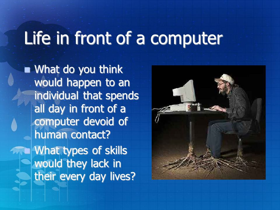 Life in front of a computer What do you think would happen to an individual that spends all day in front of a computer devoid of human contact.