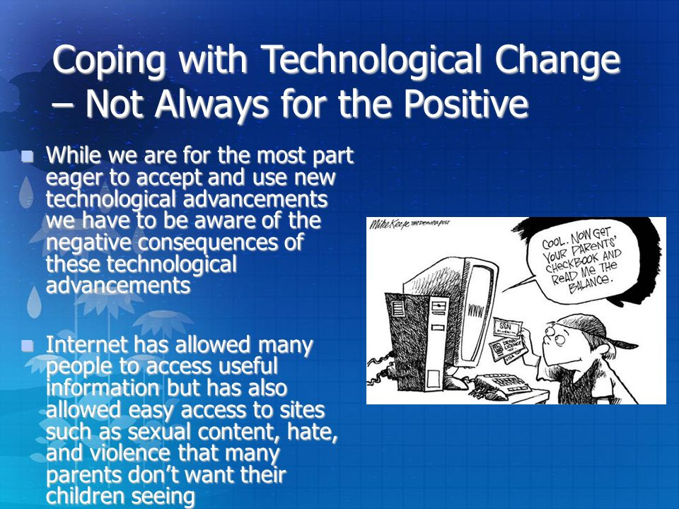 Coping with Technological Change – Not Always for the Positive While we are for the most part eager to accept and use new technological advancements we have to be aware of the negative consequences of these technological advancements While we are for the most part eager to accept and use new technological advancements we have to be aware of the negative consequences of these technological advancements Internet has allowed many people to access useful information but has also allowed easy access to sites such as sexual content, hate, and violence that many parents don't want their children seeing Internet has allowed many people to access useful information but has also allowed easy access to sites such as sexual content, hate, and violence that many parents don't want their children seeing