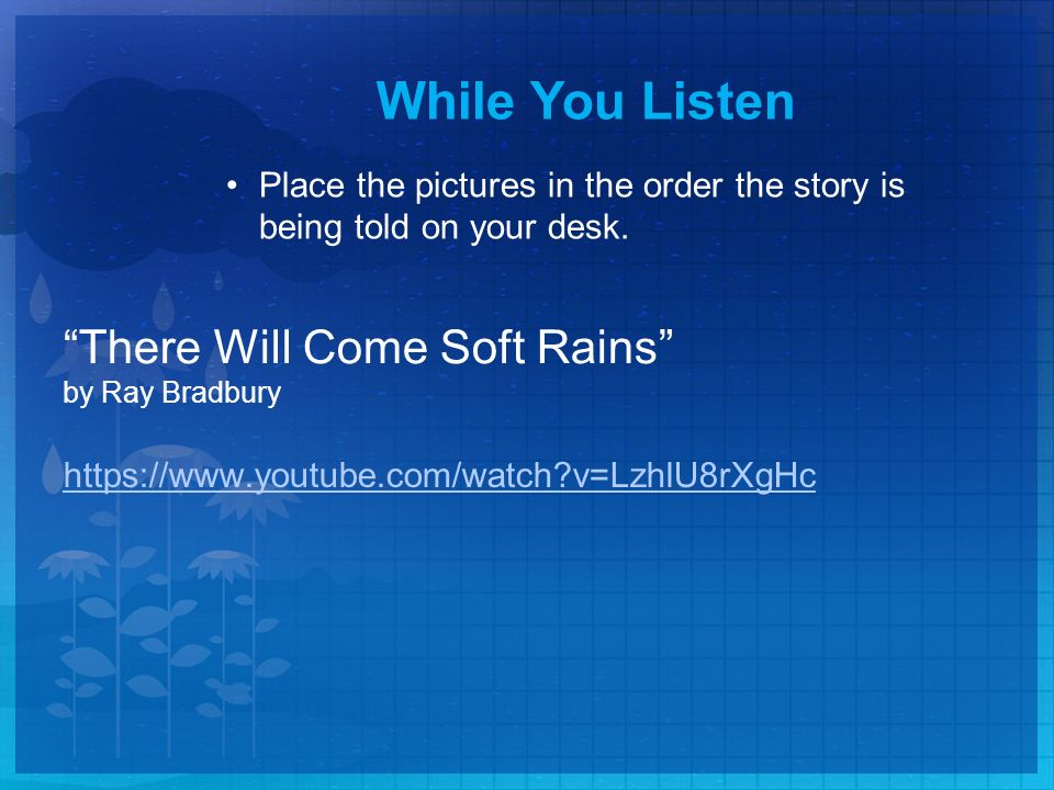 There Will Come Soft Rains by Ray Bradbury   v=LzhlU8rXgHc While You Listen Place the pictures in the order the story is being told on your desk.