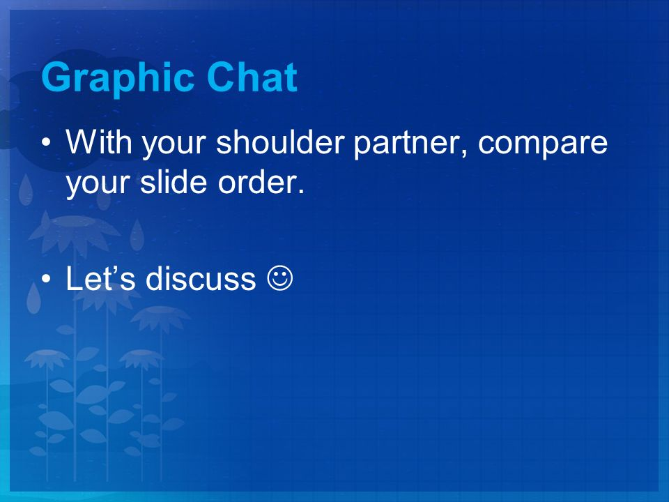 Graphic Chat With your shoulder partner, compare your slide order. Let's discuss
