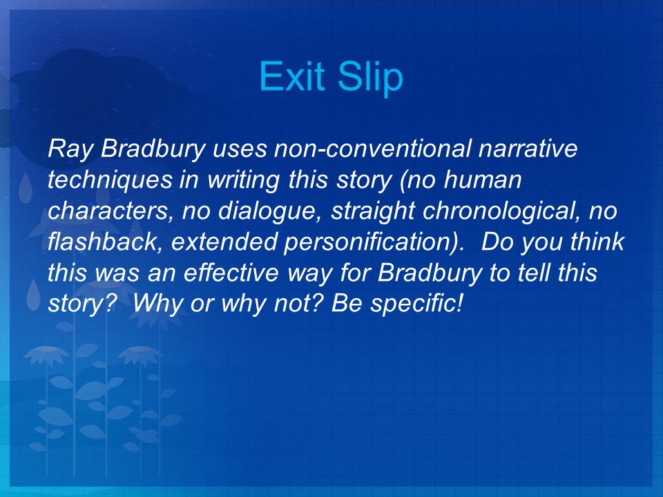 Exit Slip Ray Bradbury uses non-conventional narrative techniques in writing this story (no human characters, no dialogue, straight chronological, no flashback, extended personification).