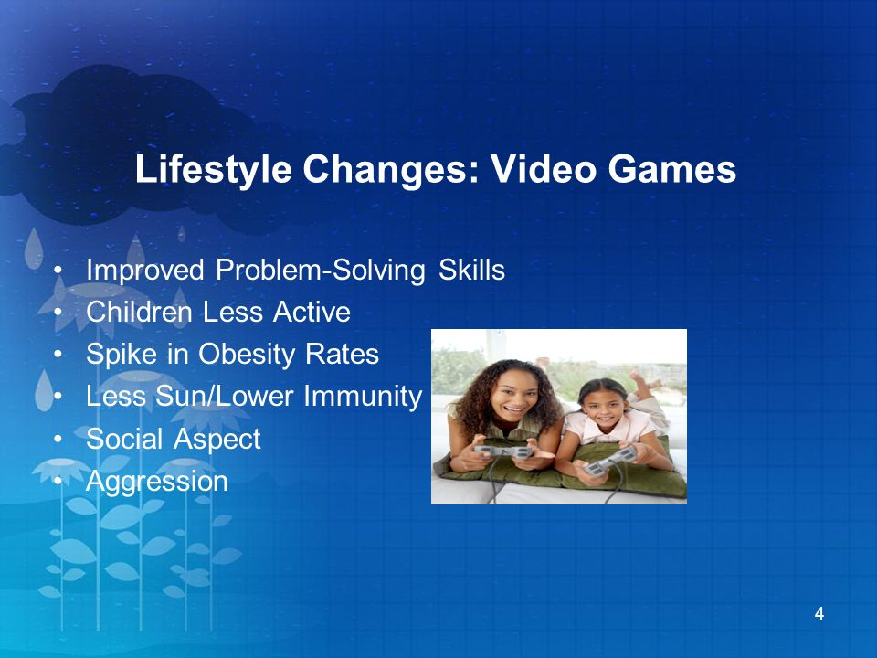 Lifestyle Changes: Video Games Improved Problem-Solving Skills Children Less Active Spike in Obesity Rates Less Sun/Lower Immunity Social Aspect Aggression 4