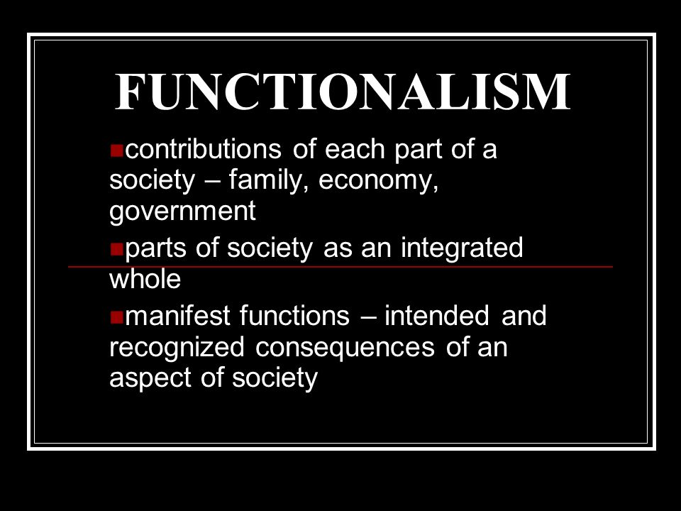 FUNCTIONALISM contributions of each part of a society – family, economy, government parts of society as an integrated whole manifest functions – intended and recognized consequences of an aspect of society