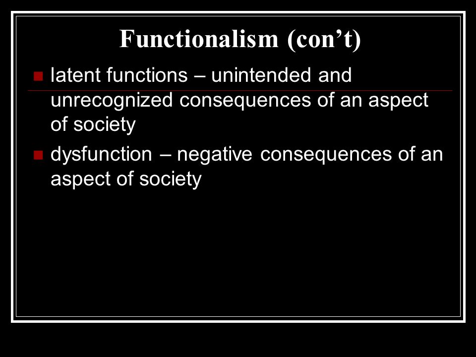 Functionalism (con't) latent functions – unintended and unrecognized consequences of an aspect of society dysfunction – negative consequences of an aspect of society