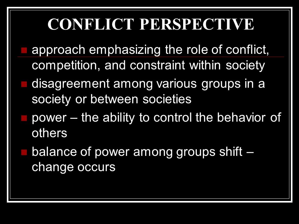 CONFLICT PERSPECTIVE approach emphasizing the role of conflict, competition, and constraint within society disagreement among various groups in a society or between societies power – the ability to control the behavior of others balance of power among groups shift – change occurs