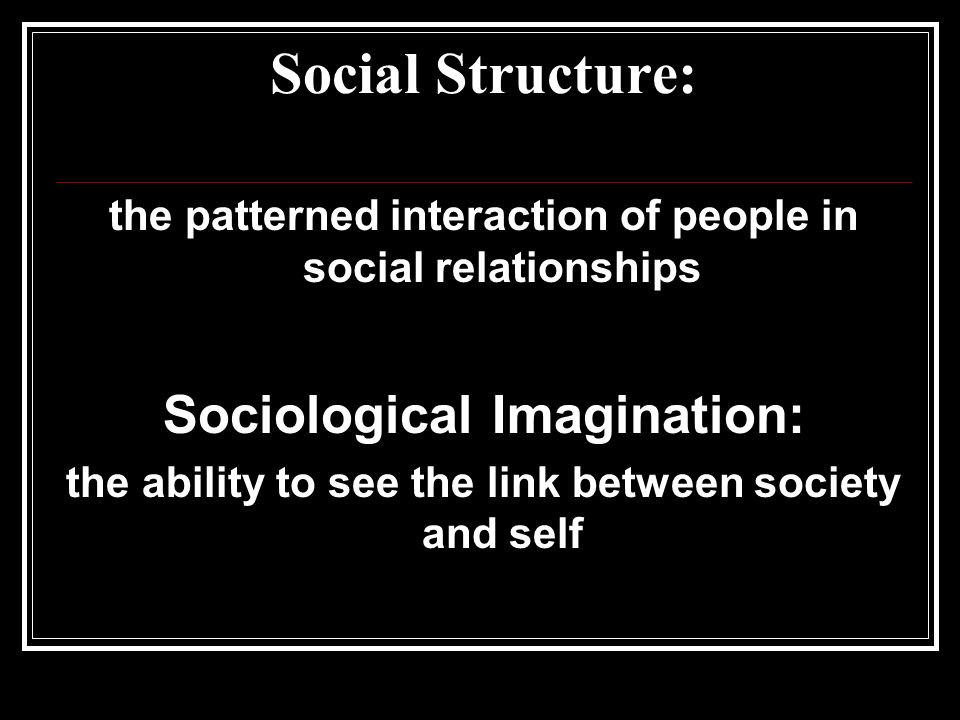 Social Structure: the patterned interaction of people in social relationships Sociological Imagination: the ability to see the link between society and self