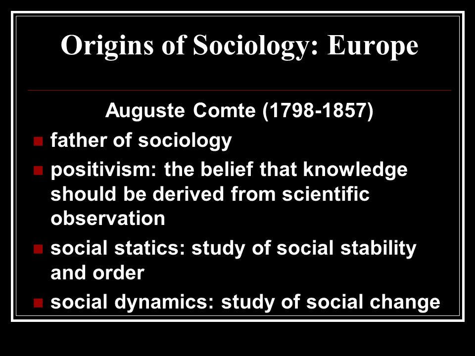 Origins of Sociology: Europe Auguste Comte ( ) father of sociology positivism: the belief that knowledge should be derived from scientific observation social statics: study of social stability and order social dynamics: study of social change