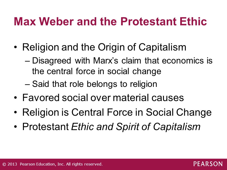 Max Weber and the Protestant Ethic Religion and the Origin of Capitalism –Disagreed with Marx's claim that economics is the central force in social change –Said that role belongs to religion Favored social over material causes Religion is Central Force in Social Change Protestant Ethic and Spirit of Capitalism © 2013 Pearson Education, Inc.