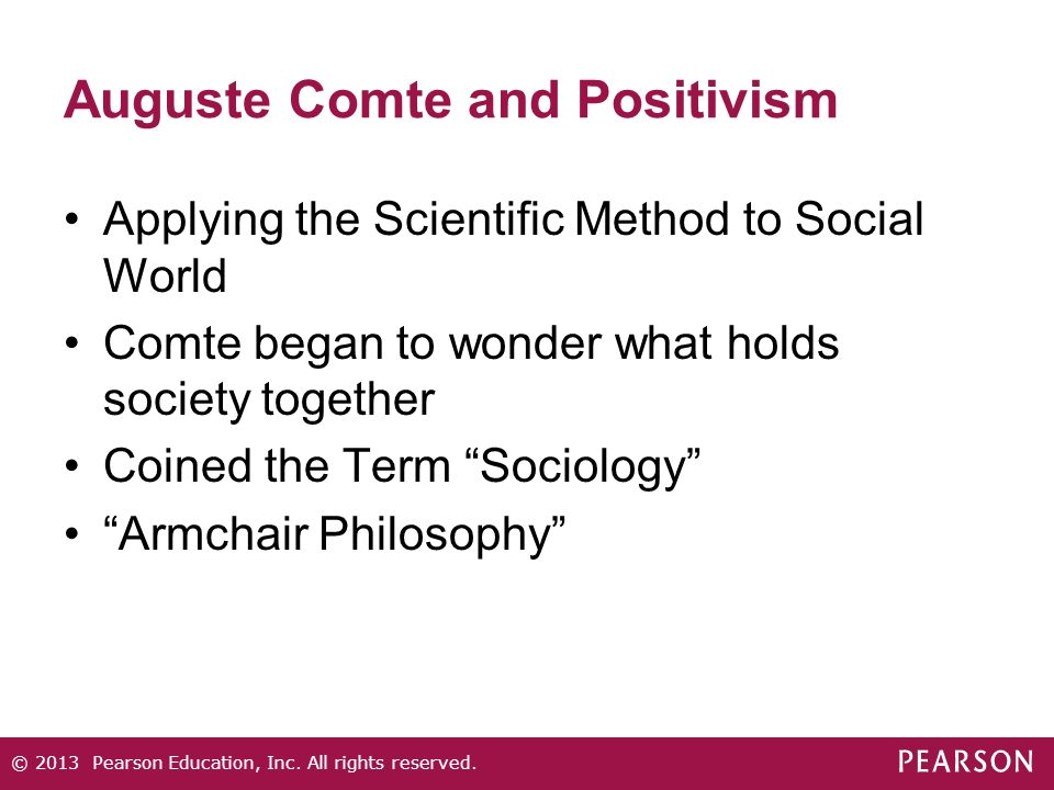 Auguste Comte and Positivism Applying the Scientific Method to Social World Comte began to wonder what holds society together Coined the Term Sociology Armchair Philosophy © 2013 Pearson Education, Inc.
