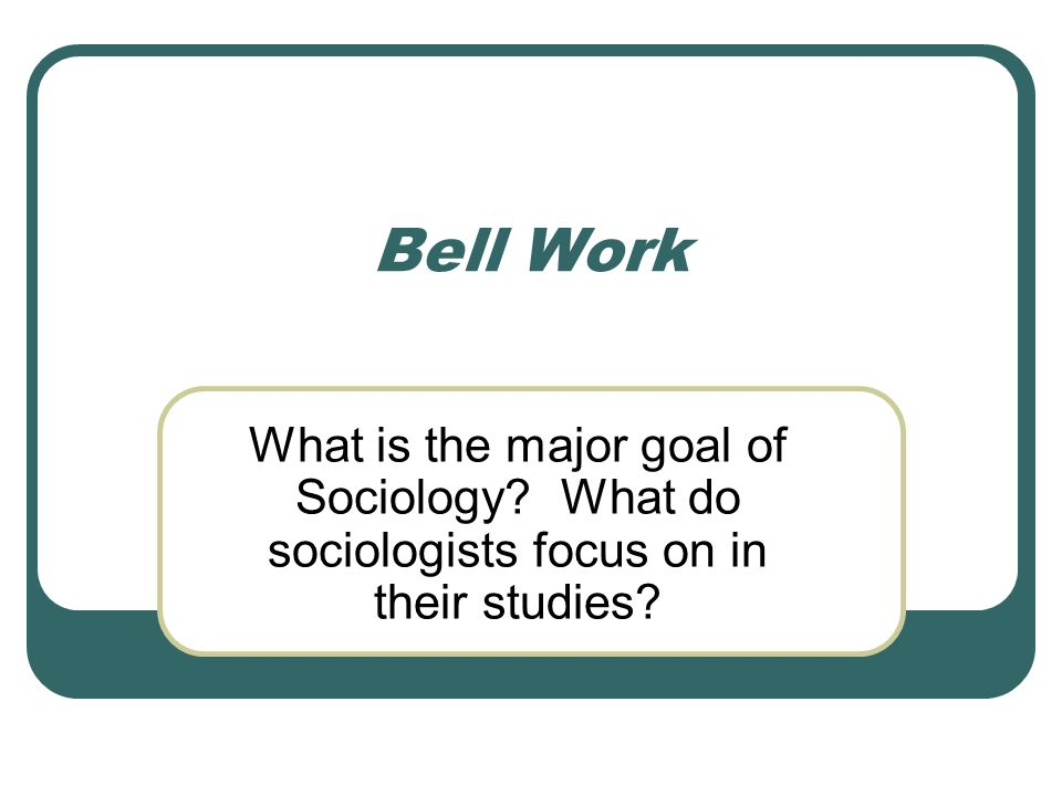 Bell Work What is the major goal of Sociology What do sociologists focus on in their studies