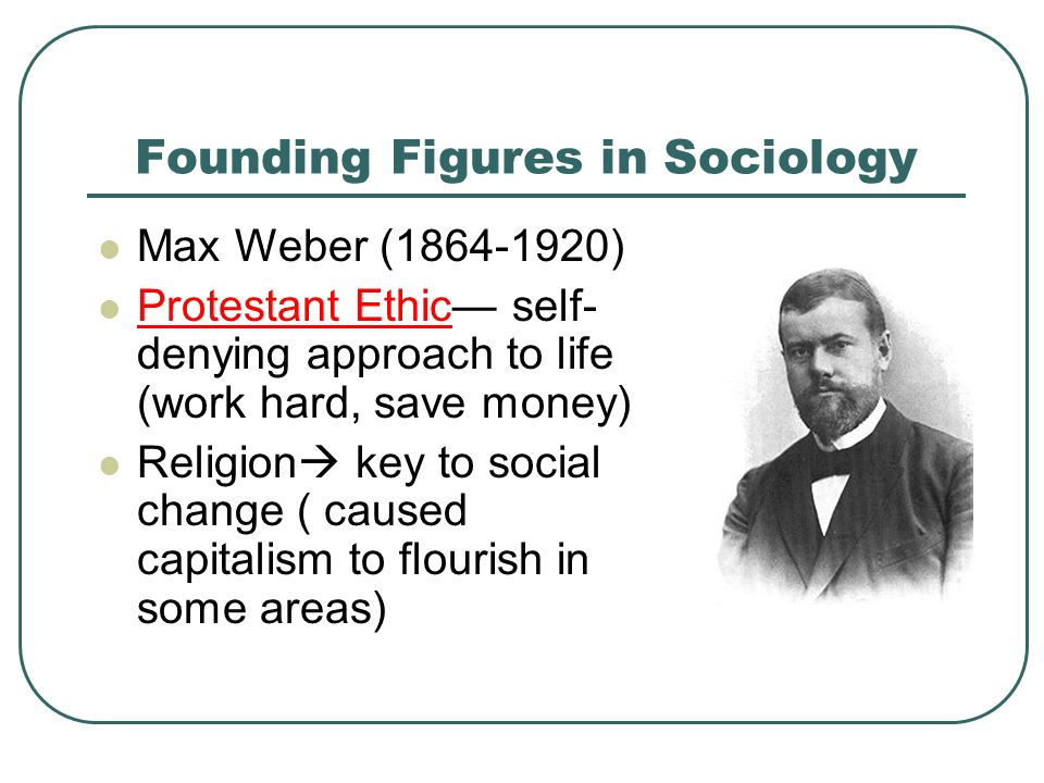 Founding Figures in Sociology Max Weber ( ) Protestant Ethic— self- denying approach to life (work hard, save money) Religion  key to social change ( caused capitalism to flourish in some areas)