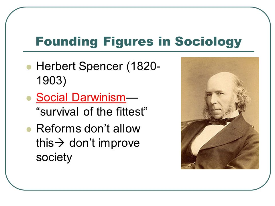 Founding Figures in Sociology Herbert Spencer ( ) Social Darwinism— survival of the fittest Reforms don't allow this  don't improve society