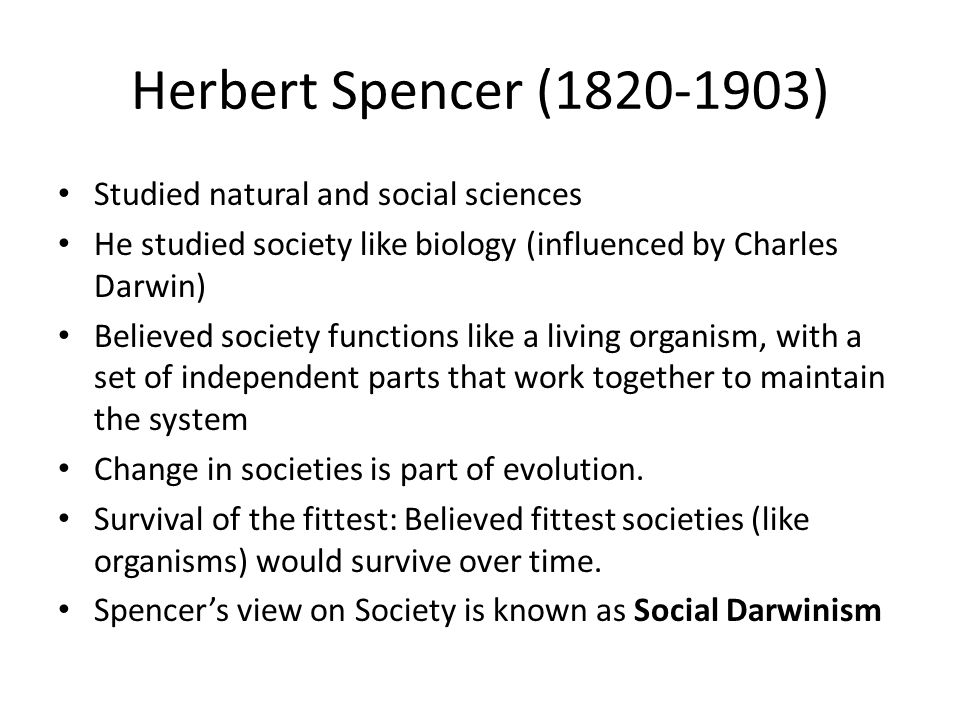 Herbert Spencer ( ) Studied natural and social sciences He studied society like biology (influenced by Charles Darwin) Believed society functions like a living organism, with a set of independent parts that work together to maintain the system Change in societies is part of evolution.