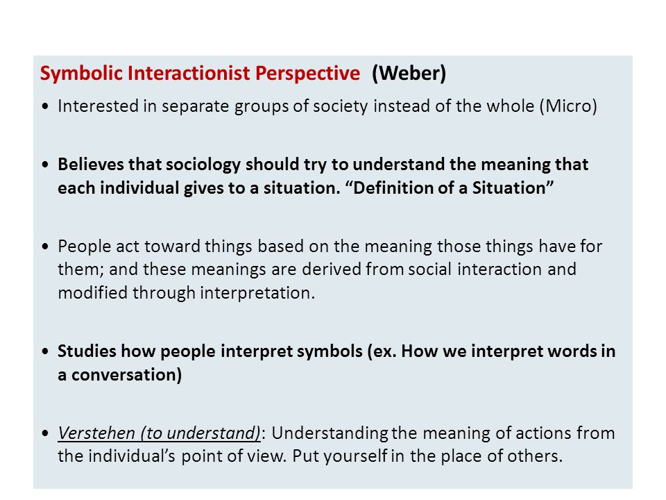 Symbolic Interactionist Perspective (Weber) Interested in separate groups of society instead of the whole (Micro) Believes that sociology should try to understand the meaning that each individual gives to a situation.