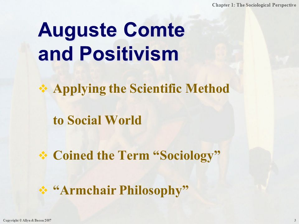 Chapter 1: The Sociological Perspective Copyright © Allyn & Bacon  Applying the Scientific Method to Social World  Coined the Term Sociology  Armchair Philosophy Auguste Comte and Positivism