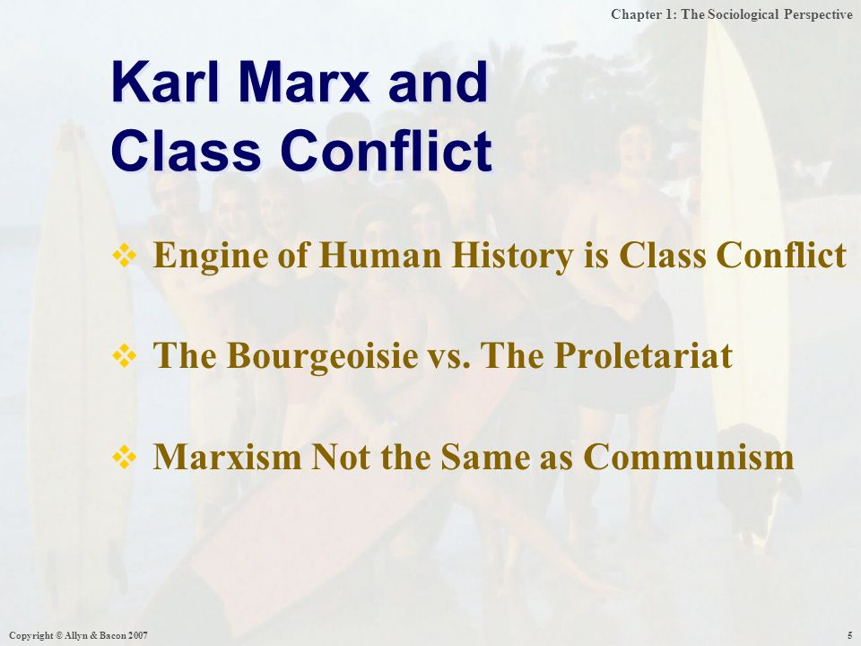 Chapter 1: The Sociological Perspective Copyright © Allyn & Bacon  Engine of Human History is Class Conflict  The Bourgeoisie vs.
