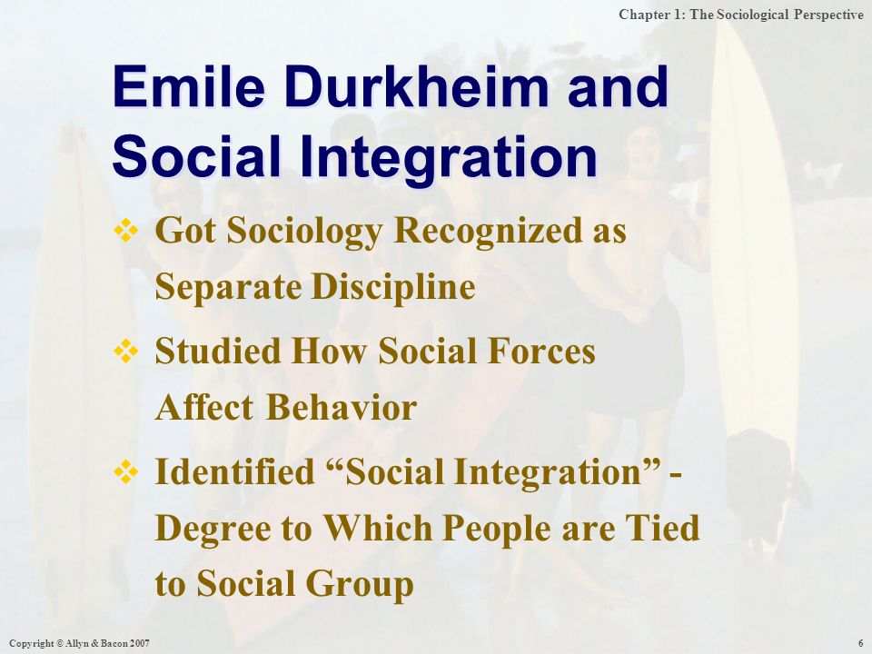 Chapter 1: The Sociological Perspective Copyright © Allyn & Bacon  Got Sociology Recognized as Separate Discipline  Studied How Social Forces Affect Behavior  Identified Social Integration - Degree to Which People are Tied to Social Group Emile Durkheim and Social Integration