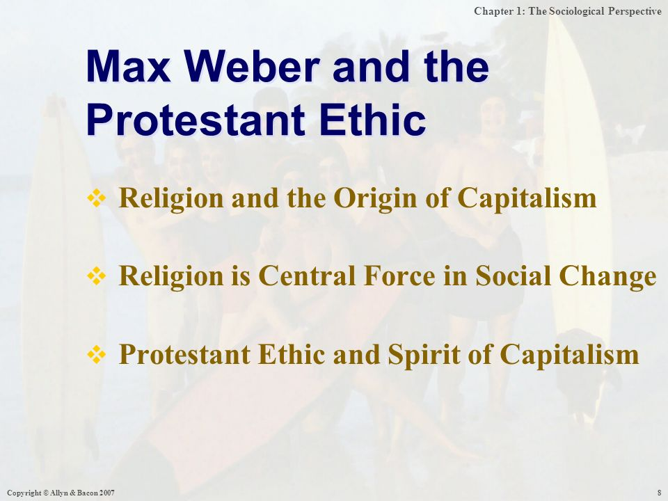 Chapter 1: The Sociological Perspective Copyright © Allyn & Bacon  Religion and the Origin of Capitalism  Religion is Central Force in Social Change  Protestant Ethic and Spirit of Capitalism Max Weber and the Protestant Ethic