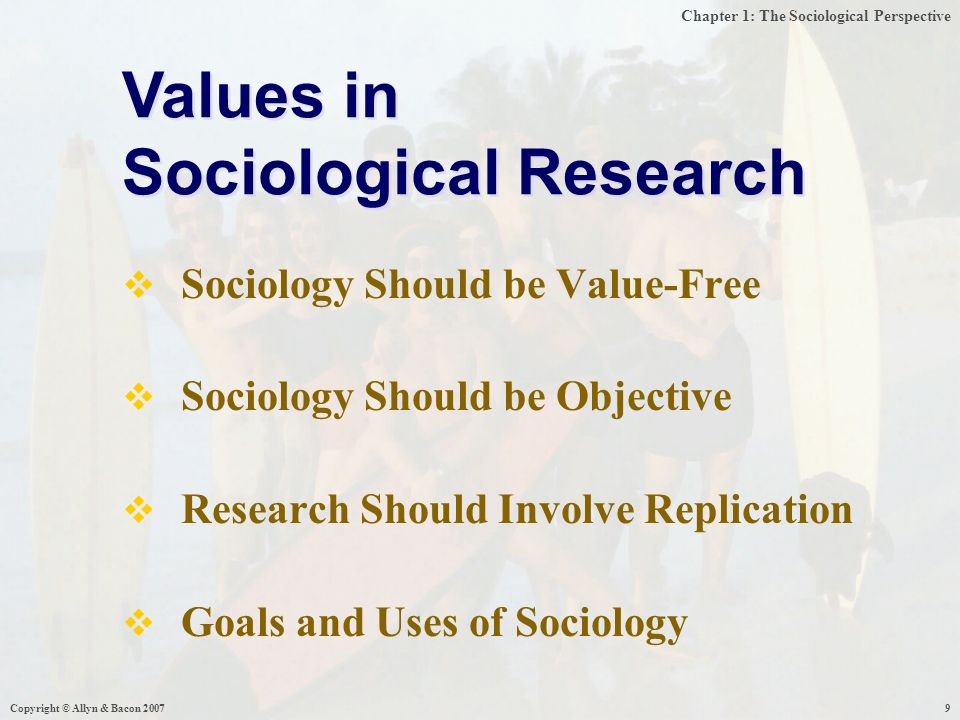 Chapter 1: The Sociological Perspective Copyright © Allyn & Bacon  Sociology Should be Value-Free  Sociology Should be Objective  Research Should Involve Replication  Goals and Uses of Sociology Values in Sociological Research Values in Sociological Research