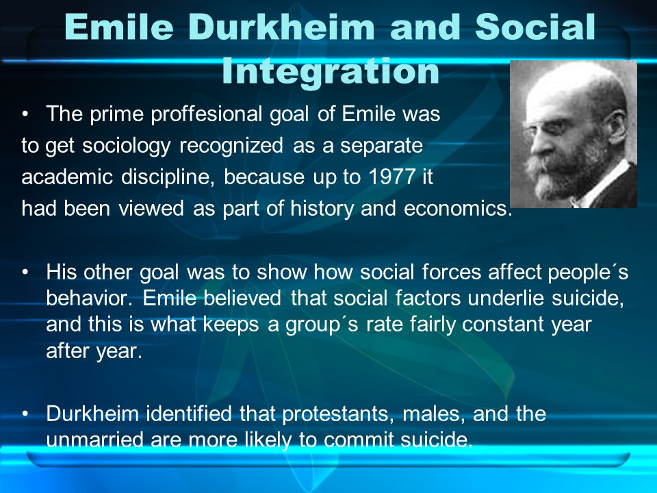 Emile Durkheim and Social Integration The prime proffesional goal of Emile was to get sociology recognized as a separate academic discipline, because up to 1977 it had been viewed as part of history and economics.