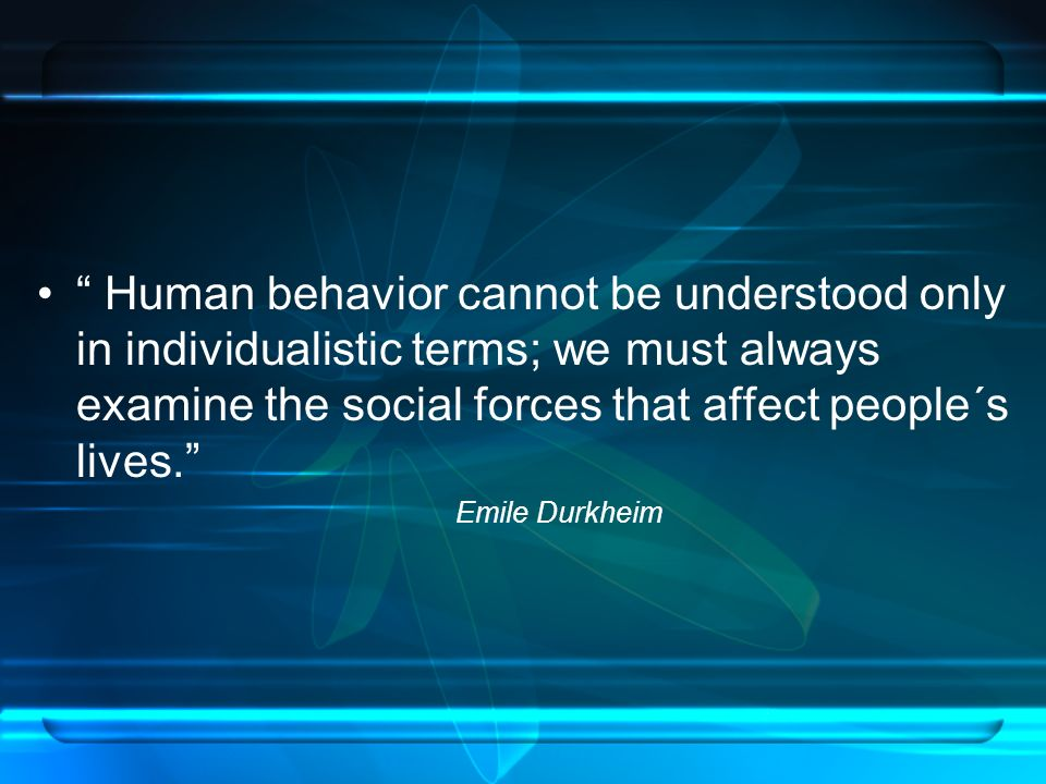 Human behavior cannot be understood only in individualistic terms; we must always examine the social forces that affect people´s lives. Emile Durkheim