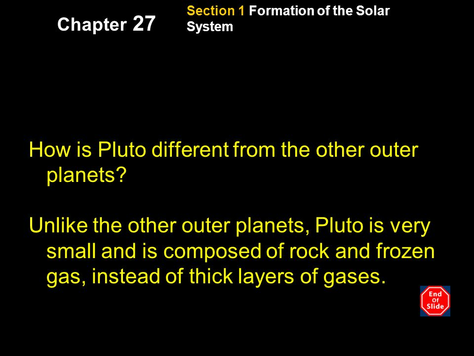 Section 1 Formation of the Solar System Chapter 27 Reading check, continued How is Pluto different from the other outer planets.