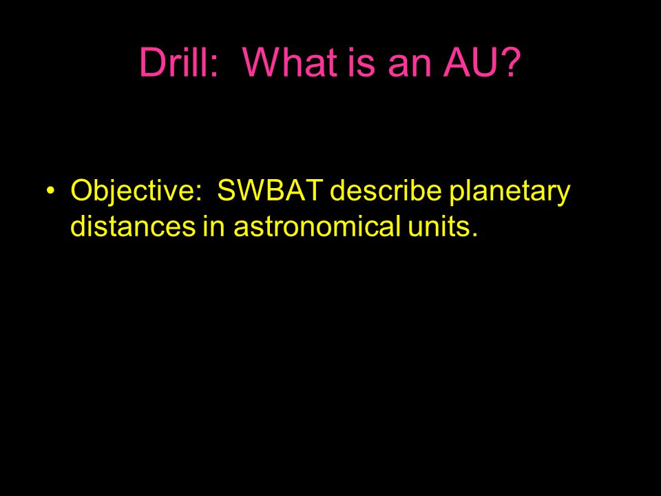 Drill: What is an AU Objective: SWBAT describe planetary distances in astronomical units.