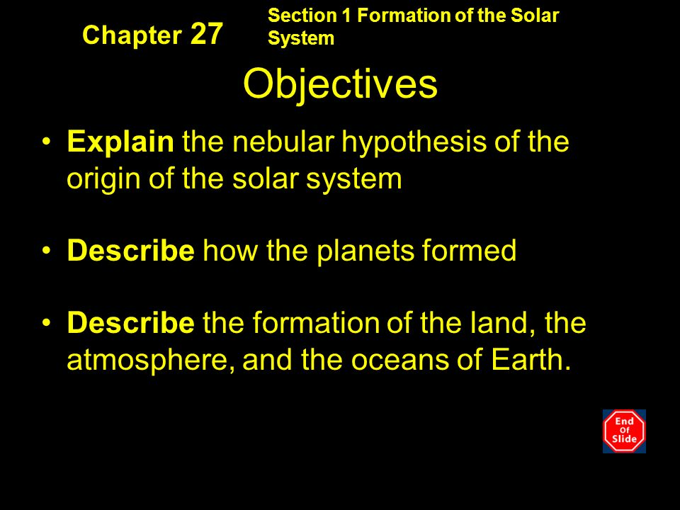 Section 1 Formation of the Solar System Chapter 27 Objectives Explain the nebular hypothesis of the origin of the solar system Describe how the planets formed Describe the formation of the land, the atmosphere, and the oceans of Earth.