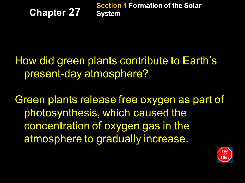 Section 1 Formation of the Solar System Chapter 27 Reading check, continued How did green plants contribute to Earth's present-day atmosphere.