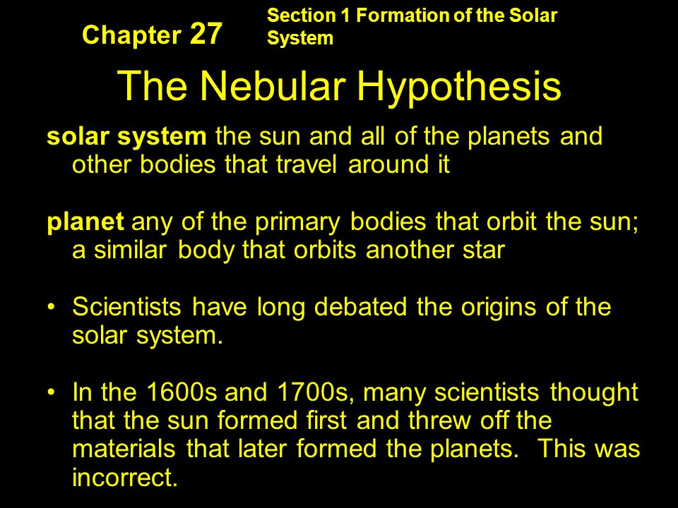 Section 1 Formation of the Solar System The Nebular Hypothesis solar system the sun and all of the planets and other bodies that travel around it planet any of the primary bodies that orbit the sun; a similar body that orbits another star Scientists have long debated the origins of the solar system.