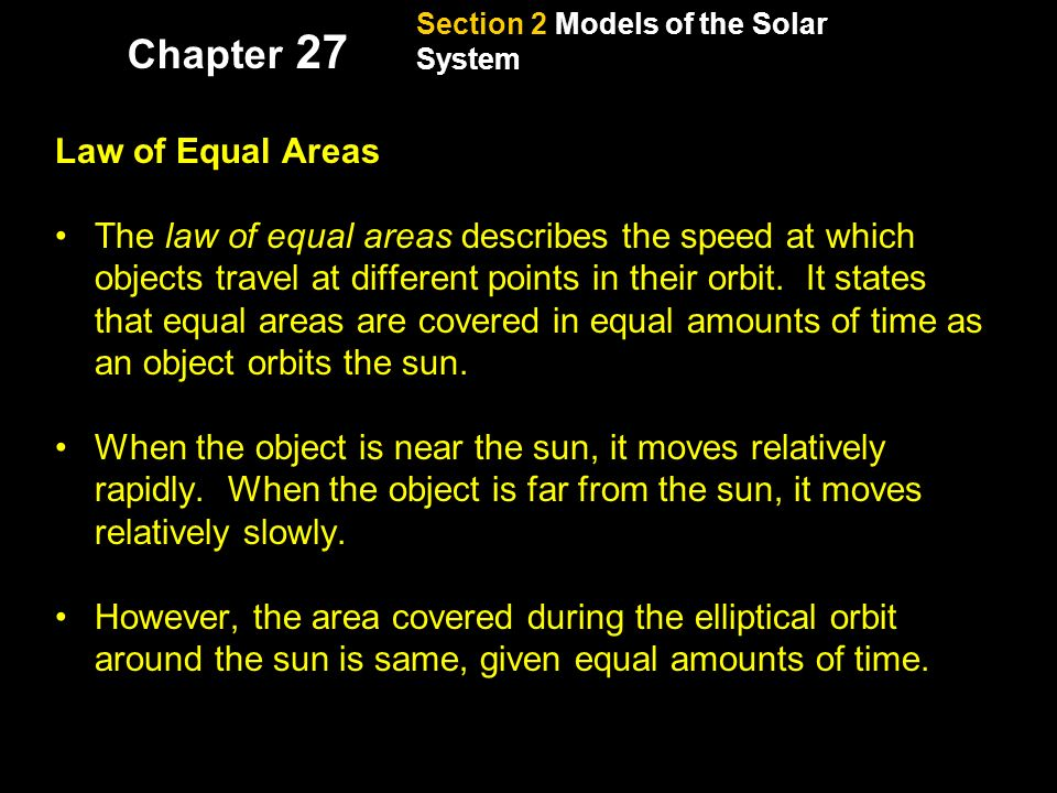Section 2 Models of the Solar System Chapter 27 Kepler's Laws, continued Law of Equal Areas The law of equal areas describes the speed at which objects travel at different points in their orbit.