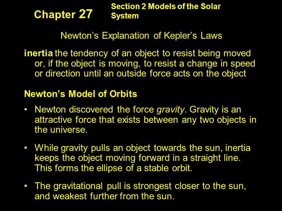 Section 2 Models of the Solar System Chapter 27 Newton's Explanation of Kepler's Laws inertia the tendency of an object to resist being moved or, if the object is moving, to resist a change in speed or direction until an outside force acts on the object Newton's Model of Orbits Newton discovered the force gravity.