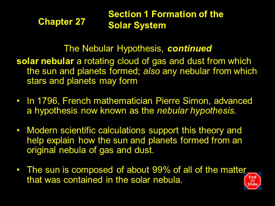 Section 1 Formation of the Solar System Chapter 27 The Nebular Hypothesis, continued solar nebular a rotating cloud of gas and dust from which the sun and planets formed; also any nebular from which stars and planets may form In 1796, French mathematician Pierre Simon, advanced a hypothesis now known as the nebular hypothesis.