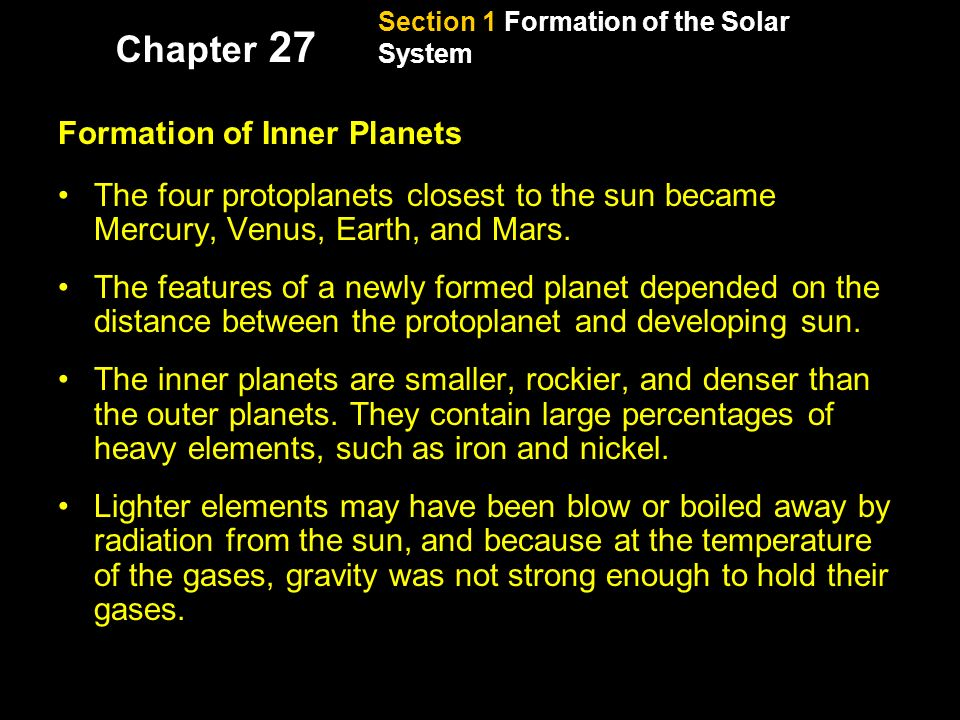 Section 1 Formation of the Solar System Chapter 27 Formation of the Planets, continued Formation of Inner Planets The four protoplanets closest to the sun became Mercury, Venus, Earth, and Mars.